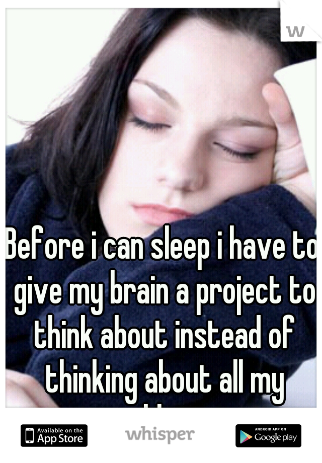 Before i can sleep i have to give my brain a project to think about instead of thinking about all my problems...