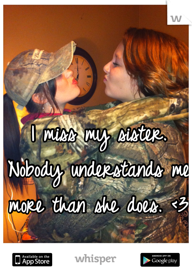 I miss my sister. Nobody understands me more than she does. <3
