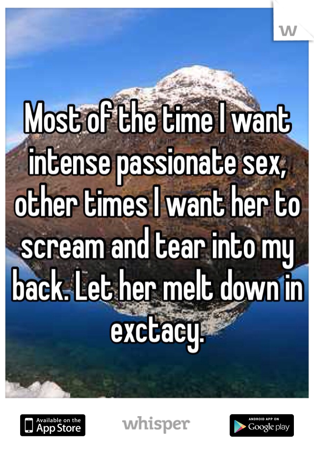 Most of the time I want intense passionate sex, other times I want her to scream and tear into my back. Let her melt down in exctacy.