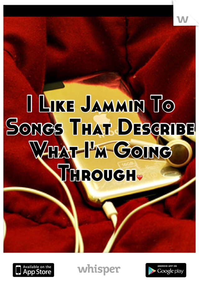 I Like Jammin To Songs That Describe What I'm Going Through❤