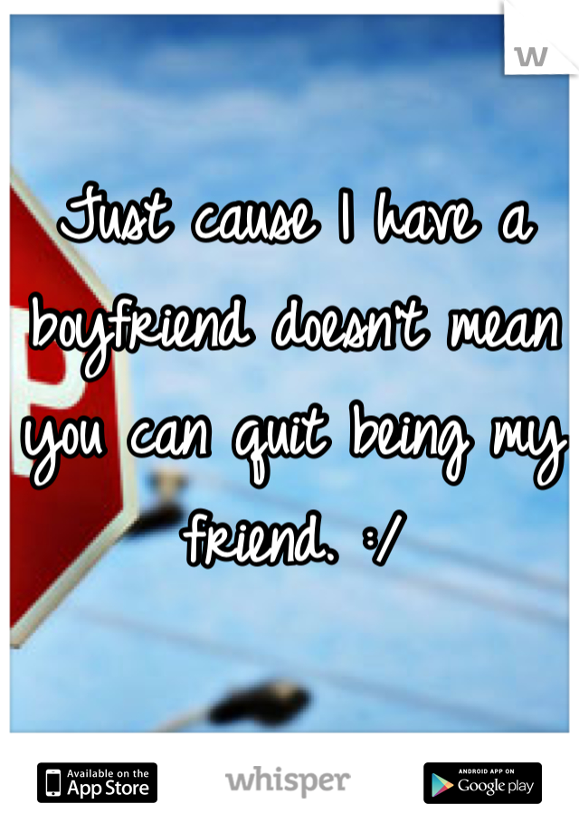 Just cause I have a boyfriend doesn't mean you can quit being my friend. :/