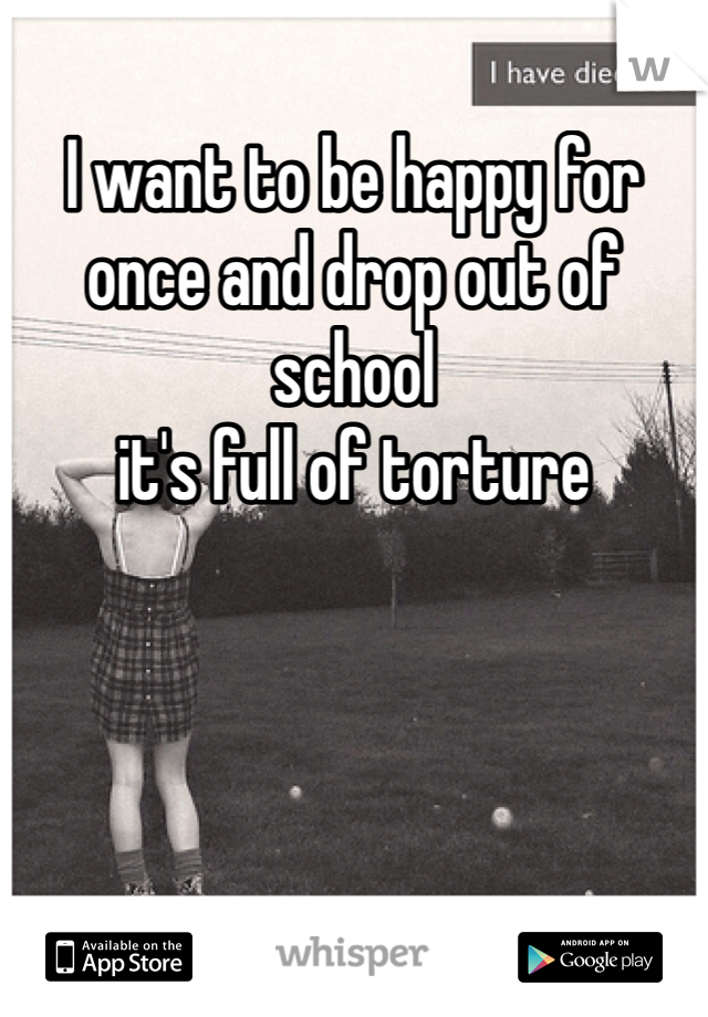 I want to be happy for once and drop out of school it's full of torture