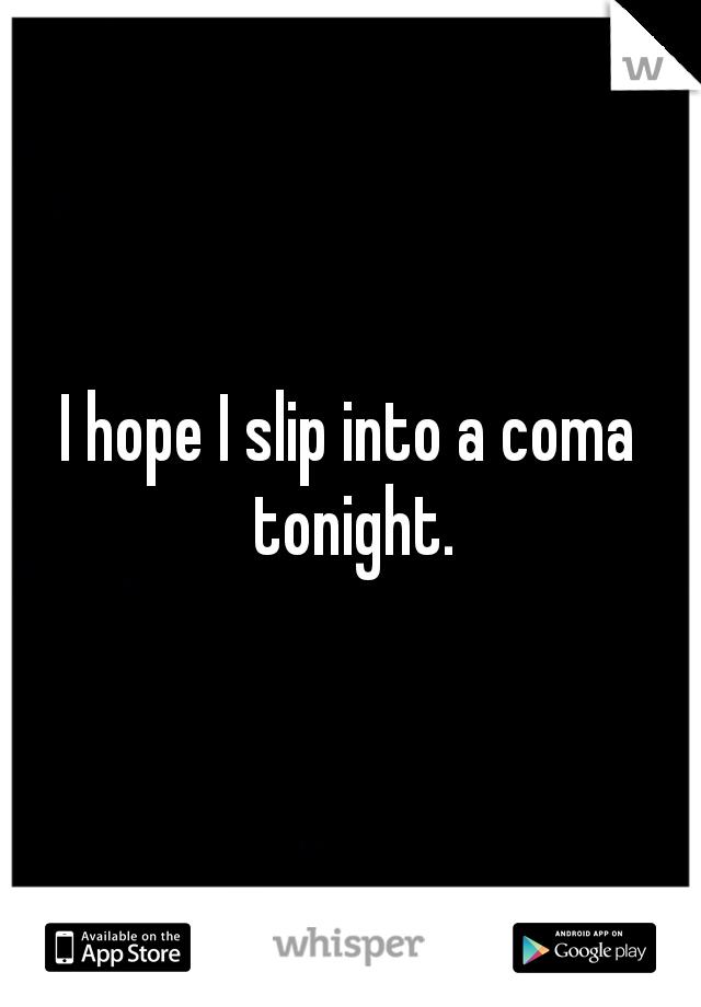 I hope I slip into a coma tonight.