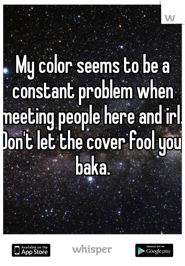 My color seems to be a constant problem when meeting people here and irl. Don't let the cover fool you, baka.