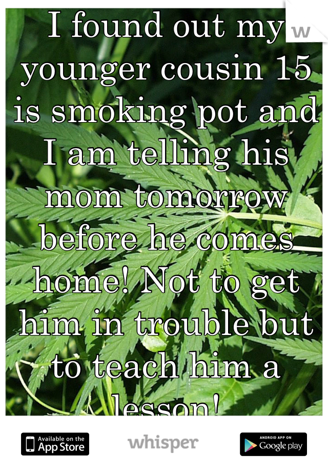 I found out my younger cousin 15 is smoking pot and I am telling his mom tomorrow before he comes home! Not to get him in trouble but to teach him a lesson!
