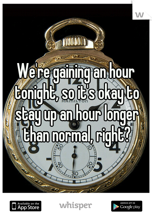 We're gaining an hour tonight, so it's okay to stay up an hour longer than normal, right?