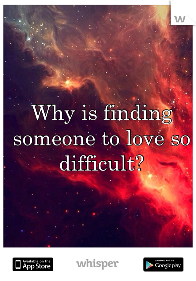 Why is finding someone to love so difficult?