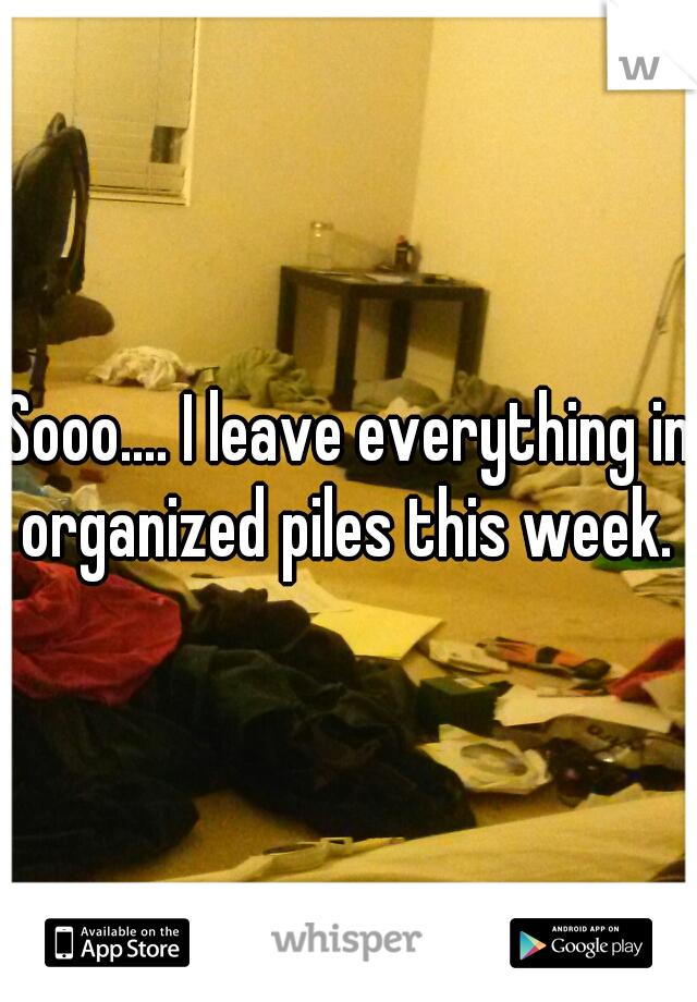 Sooo.... I leave everything in organized piles this week.