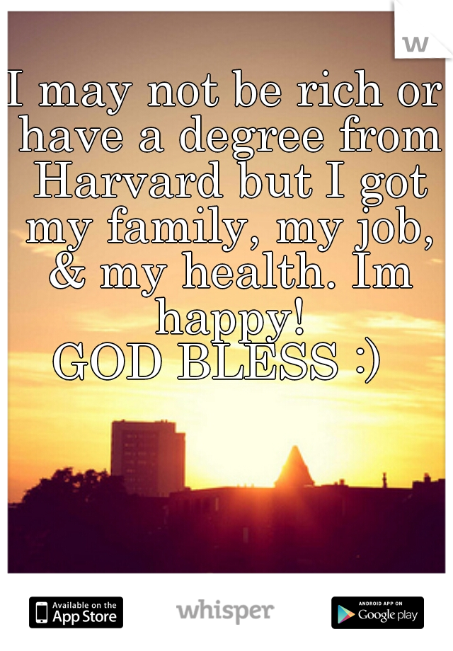 I may not be rich or have a degree from Harvard but I got my family, my job, & my health. Im happy!   GOD BLESS :)