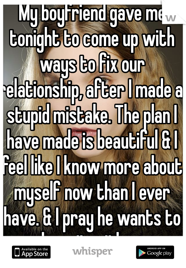 My boyfriend gave me tonight to come up with ways to fix our relationship, after I made a stupid mistake. The plan I have made is beautiful & I feel like I know more about myself now than I ever have. & I pray he wants to share it with me.