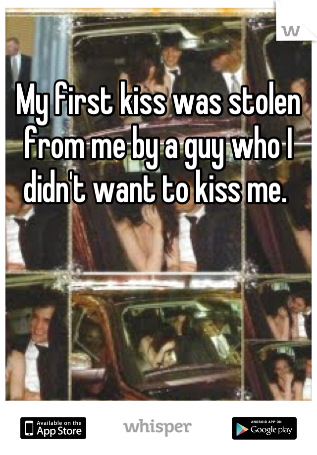 My first kiss was stolen from me by a guy who I didn't want to kiss me.