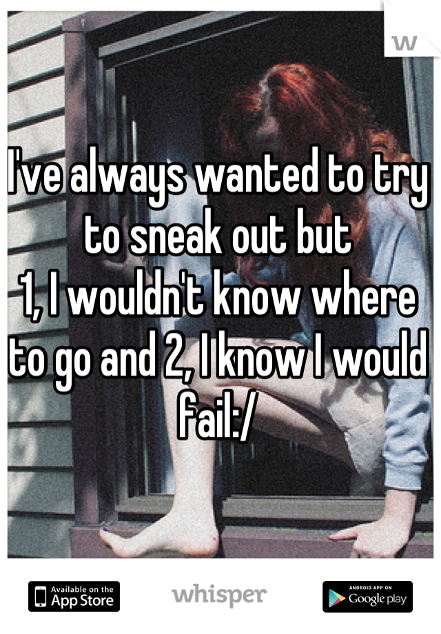 I've always wanted to try to sneak out but  1, I wouldn't know where to go and 2, I know I would fail:/