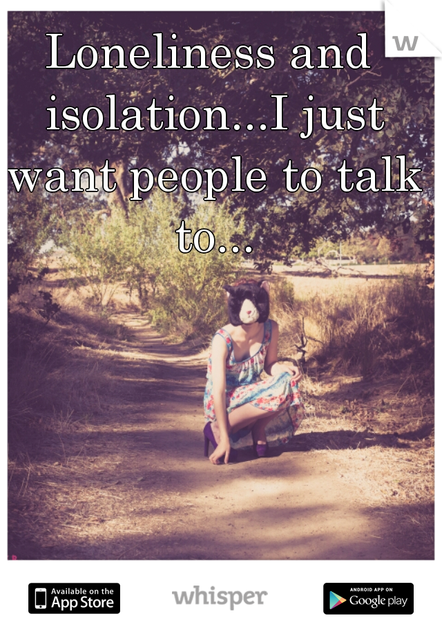 Loneliness and isolation...I just want people to talk to...