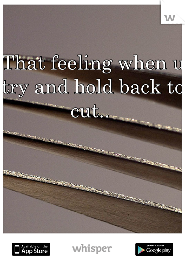 That feeling when u try and hold back to cut..