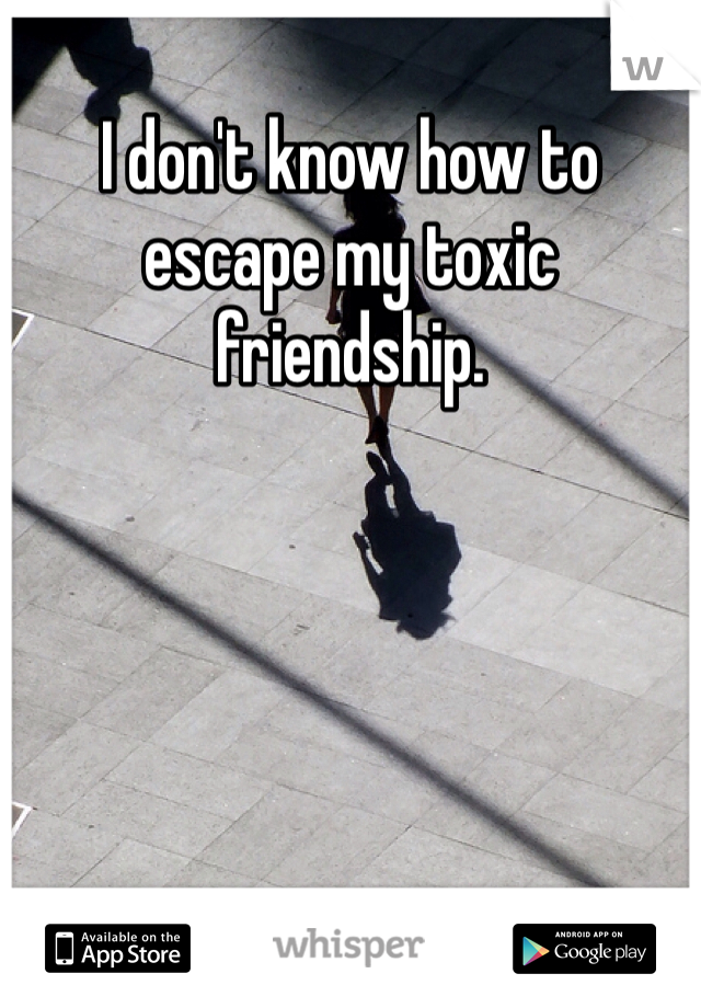 I don't know how to escape my toxic friendship.