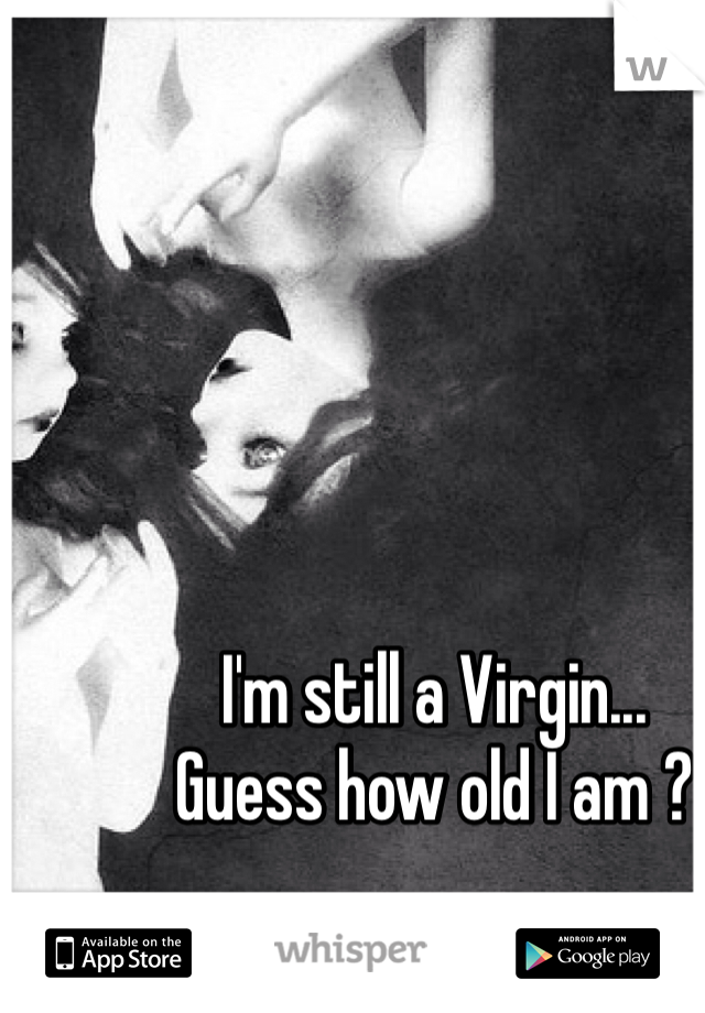 I'm still a Virgin...  Guess how old I am ?
