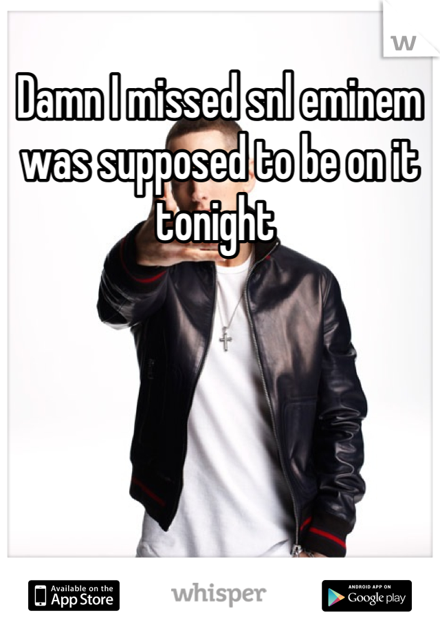 Damn I missed snl eminem was supposed to be on it tonight