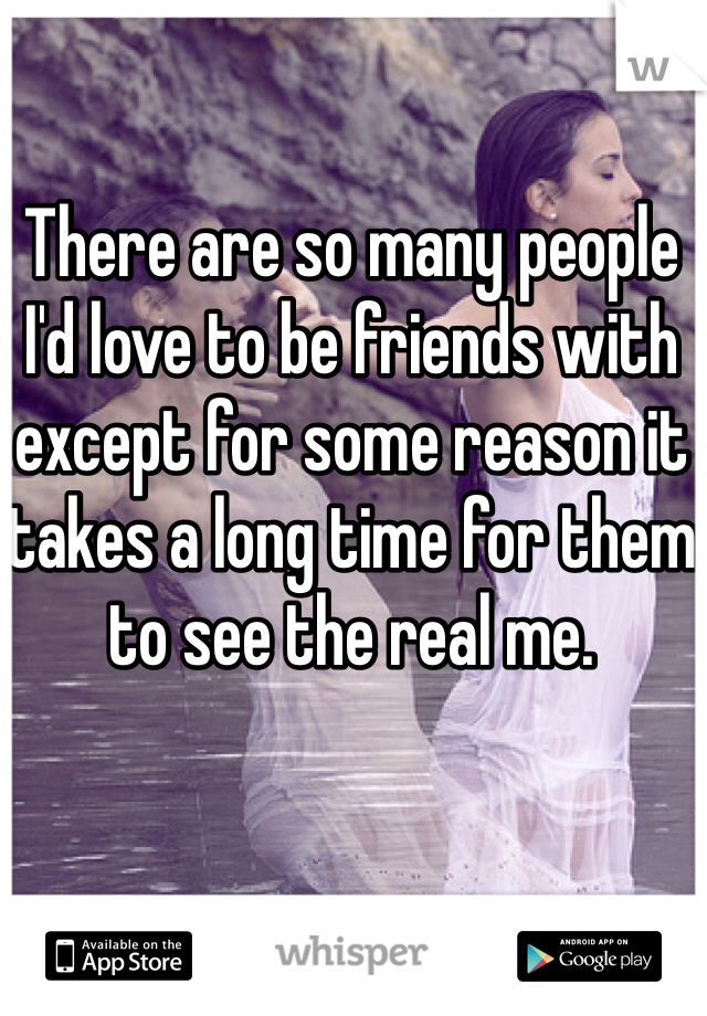 There are so many people I'd love to be friends with except for some reason it takes a long time for them to see the real me.