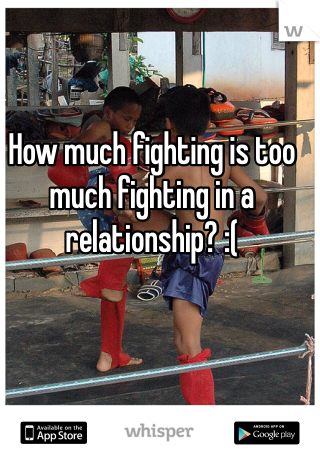 How much fighting is too much fighting in a relationship? :(