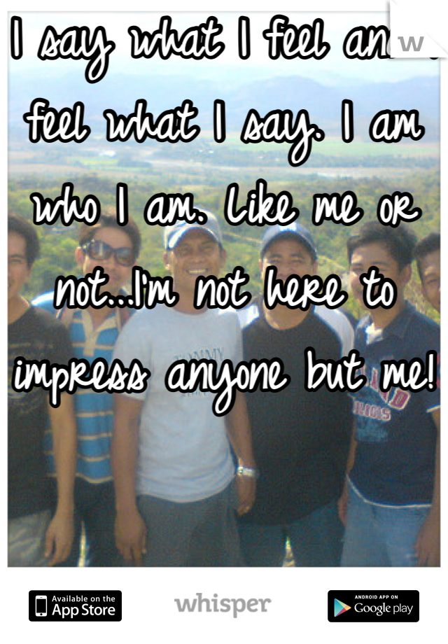 I say what I feel and I feel what I say. I am who I am. Like me or not...I'm not here to impress anyone but me!