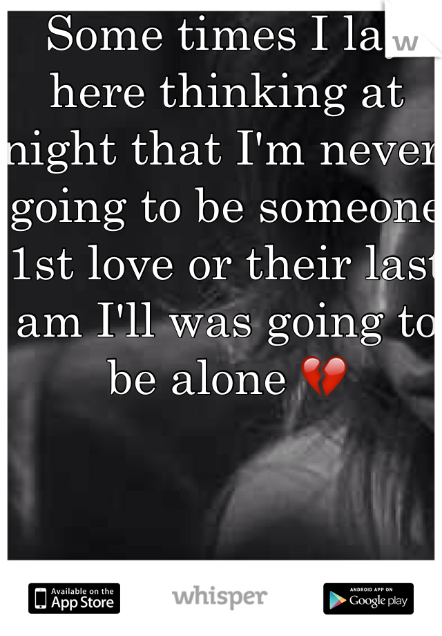 Some times I lay here thinking at night that I'm never going to be someone 1st love or their last am I'll was going to be alone 💔