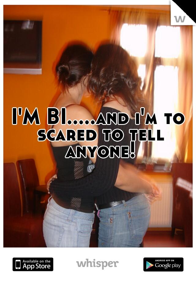 I'M BI.....and i'm to scared to tell anyone!