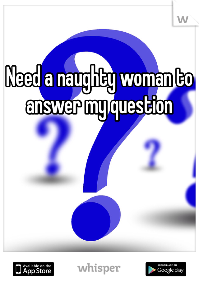 Need a naughty woman to answer my question