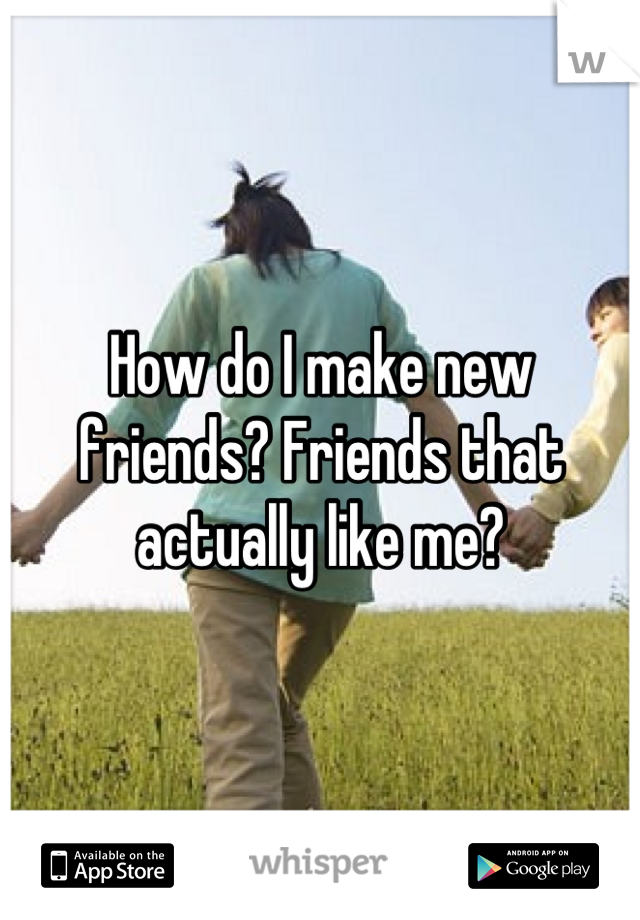 How do I make new friends? Friends that actually like me?