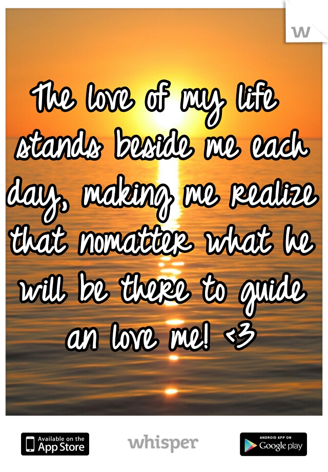 The love of my life stands beside me each day, making me realize that nomatter what he will be there to guide an love me! <3
