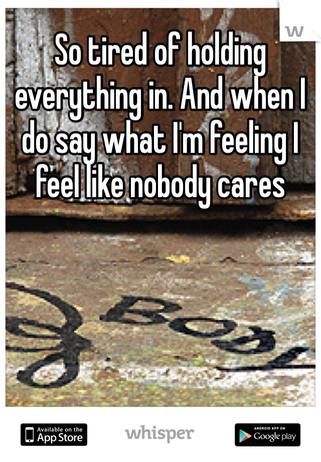 So tired of holding everything in. And when I do say what I'm feeling I feel like nobody cares