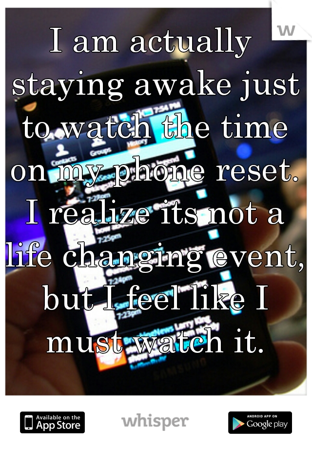 I am actually staying awake just to watch the time on my phone reset. I realize its not a life changing event, but I feel like I must watch it.
