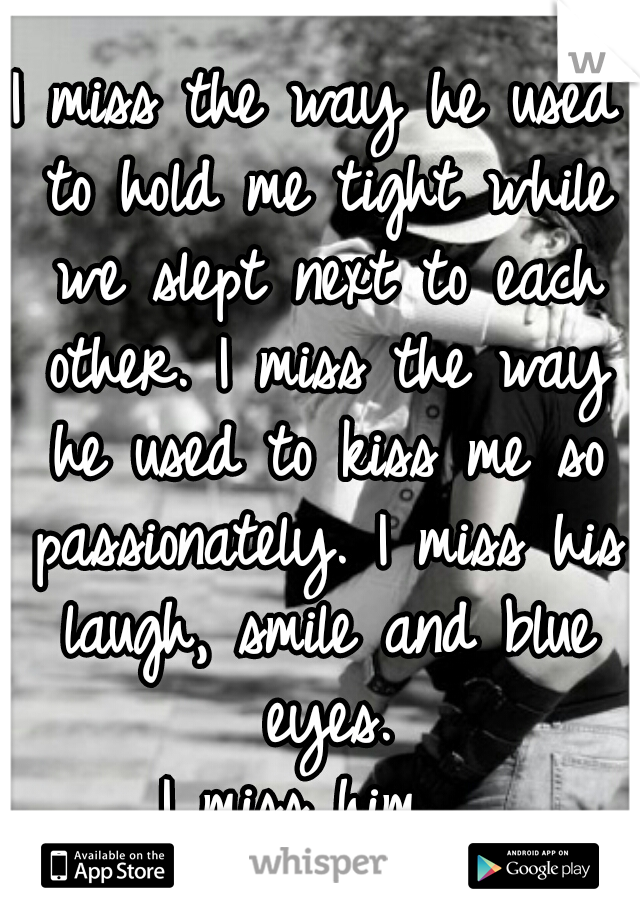 I miss the way he used to hold me tight while we slept next to each other. I miss the way he used to kiss me so passionately. I miss his laugh, smile and blue eyes.  I miss him.