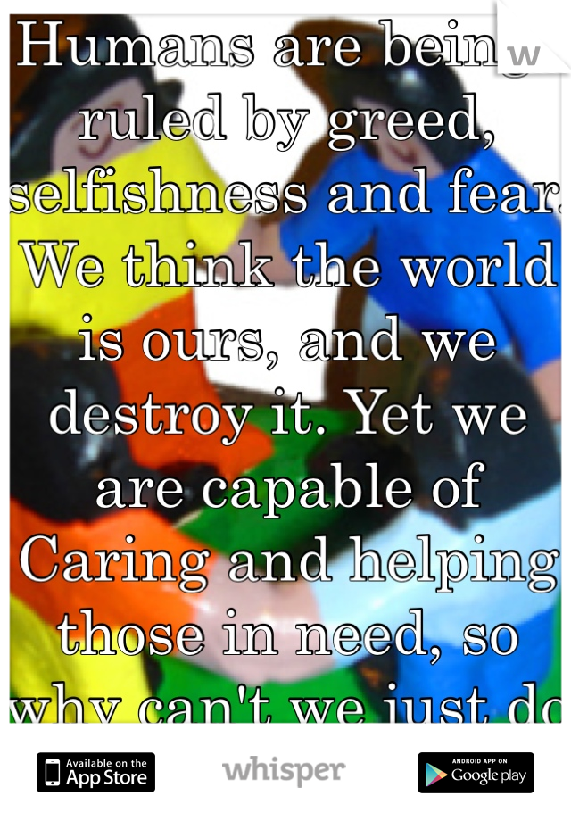 Humans are beings ruled by greed, selfishness and fear. We think the world is ours, and we destroy it. Yet we are capable of Caring and helping those in need, so why can't we just do that all the time?