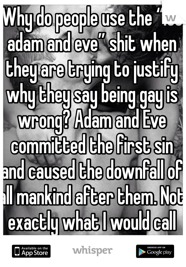 """Why do people use the """"its adam and eve"""" shit when they are trying to justify why they say being gay is wrong? Adam and Eve committed the first sin and caused the downfall of all mankind after them. Not exactly what I would call role models"""