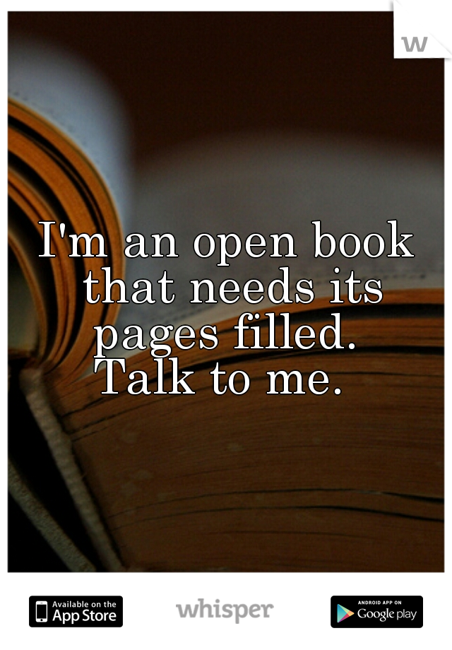 I'm an open book that needs its pages filled.  Talk to me.