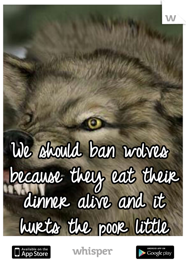 We should ban wolves because they eat their dinner alive and it hurts the poor little animals feelings!