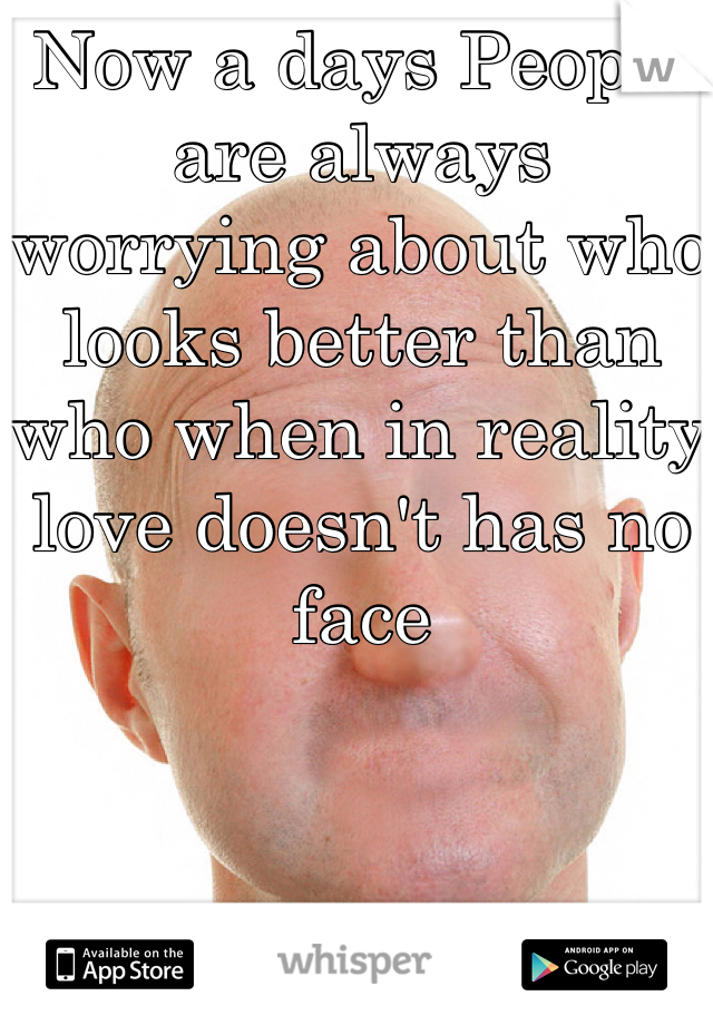 Now a days People are always worrying about who looks better than who when in reality love doesn't has no face