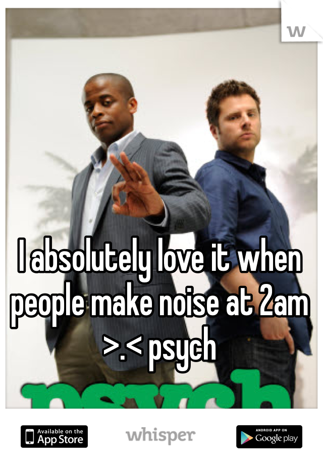 I absolutely love it when people make noise at 2am >.< psych