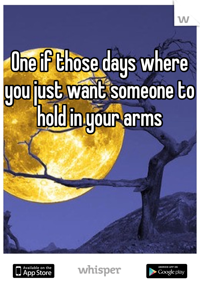 One if those days where you just want someone to hold in your arms