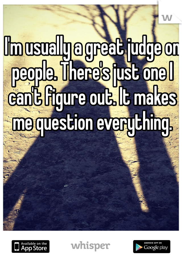 I'm usually a great judge on people. There's just one I can't figure out. It makes me question everything.