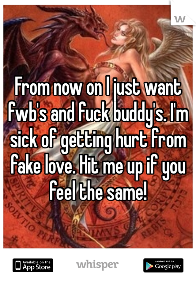 From now on I just want fwb's and fuck buddy's. I'm sick of getting hurt from fake love. Hit me up if you feel the same!