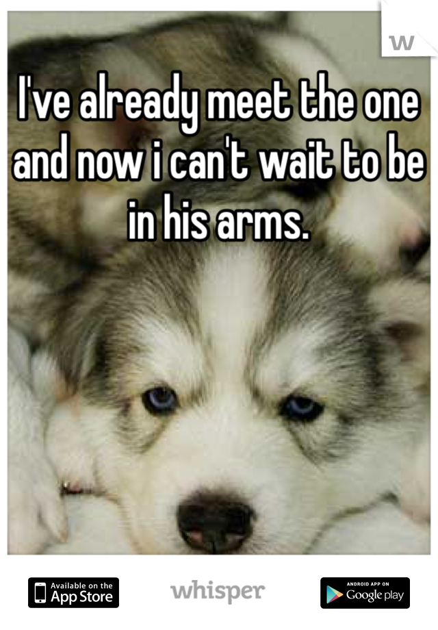 I've already meet the one and now i can't wait to be in his arms.