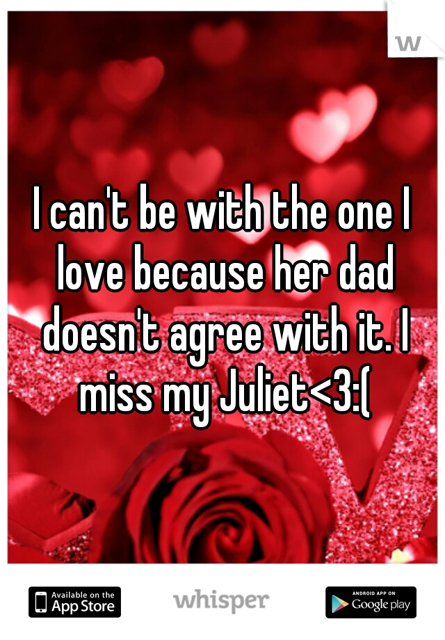 I can't be with the one I love because her dad doesn't agree with it. I miss my Juliet<3:(