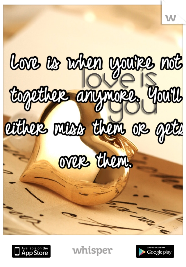 Love is when you're not together anymore. You'll either miss them or gets over them.