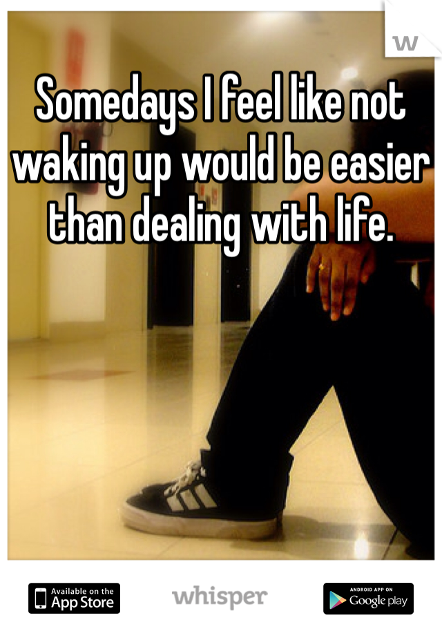 Somedays I feel like not waking up would be easier than dealing with life.