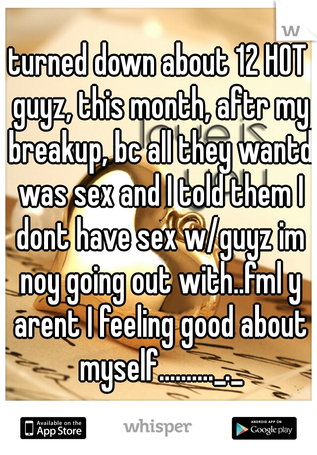turned down about 12 HOT guyz, this month, aftr my breakup, bc all they wantd was sex and I told them I dont have sex w/guyz im noy going out with..fml y arent I feeling good about myself.........._._