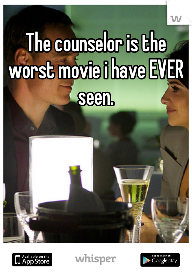 The counselor is the worst movie i have EVER seen.