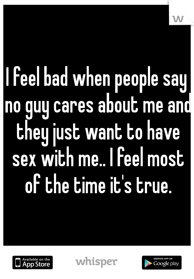 I feel bad when people say no guy cares about me and they just want to have sex with me.. I feel most of the time it's true.