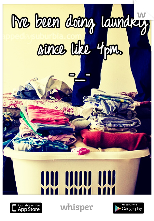 I've been doing laundry since like 4pm.  -__-