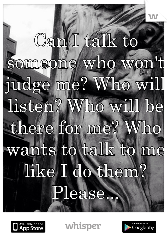 Can I talk to someone who won't judge me? Who will listen? Who will be there for me? Who wants to talk to me like I do them? Please...